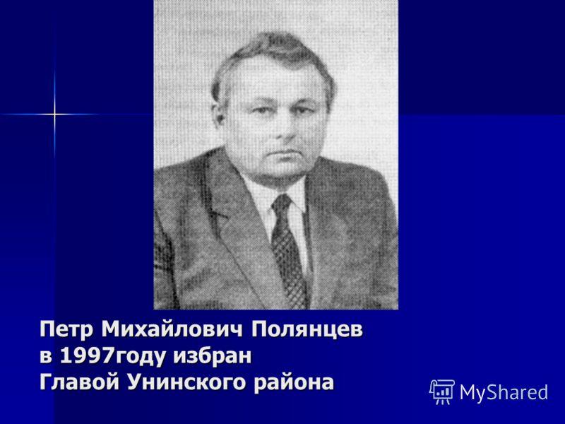 Петр Михайлович Полянцев в 1997году избран Главой Унинского района