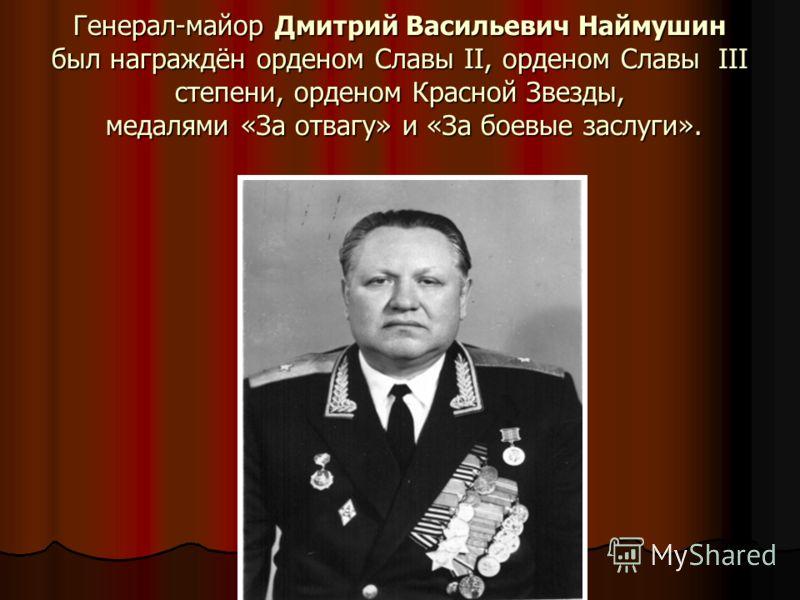 Генерал-майор Дмитрий Васильевич Наймушин был награждён орденом Славы II, орденом Славы III степени, орденом Красной Звезды, медалями «За отвагу» и «За боевые заслуги».