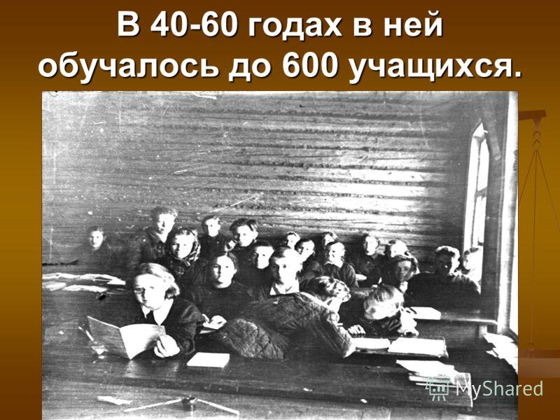 В 40-60 годах в ней обучалось до 600 учащихся.