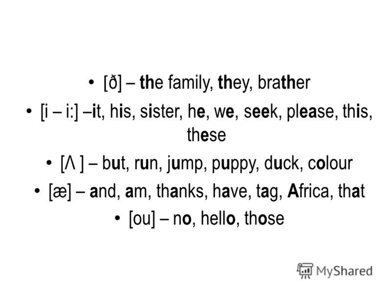 [ ð] – th e family, th ey, bra th er [i – i:] – i t, h i s, s i ster, h e, w e, s ee k, pl ea se, th i s, th e se [Λ ] – b u t, r u n, j u mp, p u ppy, d u ck, c o lour [æ] – a nd, a m, th a nks, h a ve, t a g, A frica, th a t [ou] – n o, hell o, th