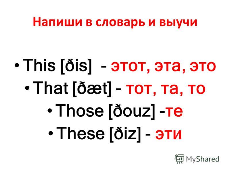 Напиши в словарь и выучи This [ðis] - этот, эта, это That [ðæt] - тот, та, то Those [ðouz] -те These [ðiz] - эти