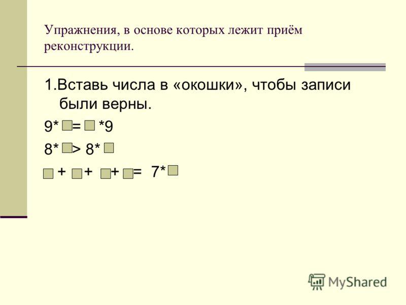 Упражнения, в основе которых лежит приём реконструкции. 1.Вставь числа в «окошки», чтобы записи были верны. 9* = *9 8* > 8* + + + = 7*