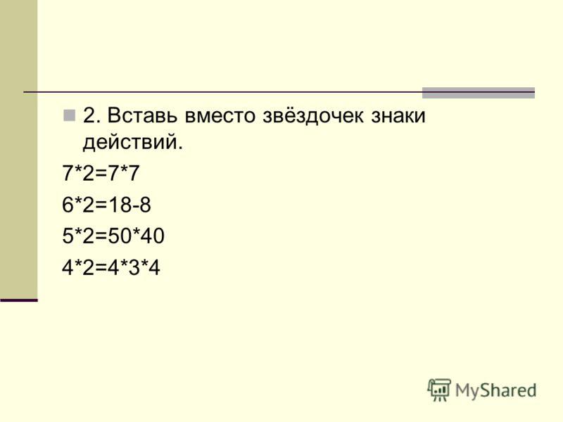 2. Вставь вместо звёздочек знаки действий. 7*2=7*7 6*2=18-8 5*2=50*40 4*2=4*3*4