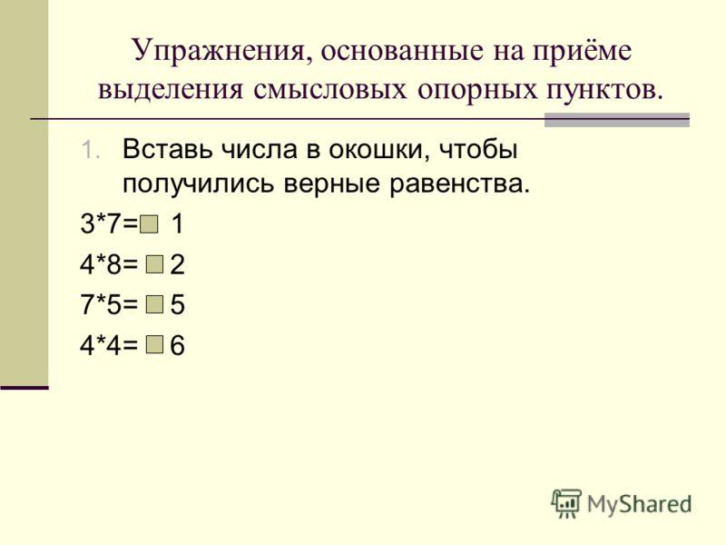 Упражнения, основанные на приёме выделения смысловых опорных пунктов. 1. Вставь числа в окошки, чтобы получились верные равенства. 3*7= 1 4*8= 2 7*5= 5 4*4= 6