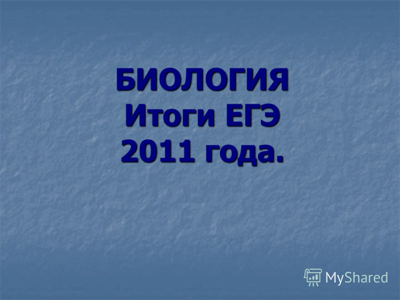 БИОЛОГИЯ Итоги ЕГЭ 2011 года.