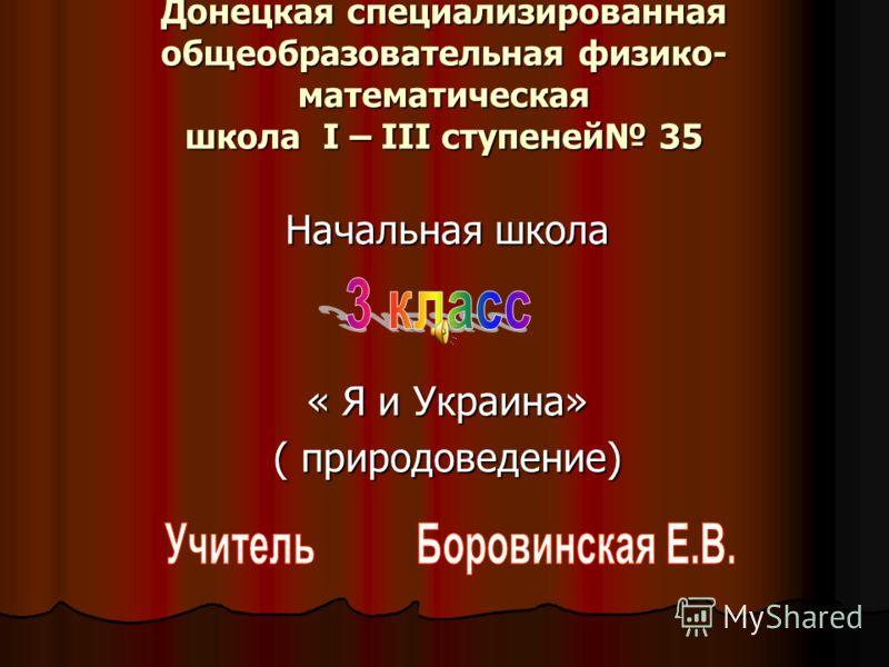 Донецкая специализированная общеобразовательная физико- математическая школа І – ІІІ ступеней 35 Начальная школа « Я и Украина» ( природоведение)