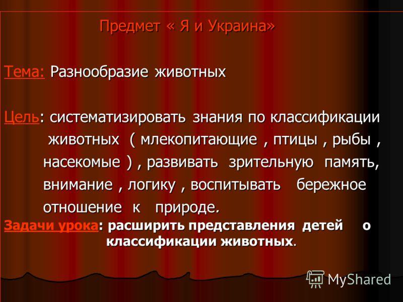 Предмет « Я и Украина» Предмет « Я и Украина» Разнообразие животных Тема: Разнообразие животных : систематизировать знания по классификации Цель: систематизировать знания по классификации животных ( млекопитающие, птицы, рыбы, животных ( млекопитающи