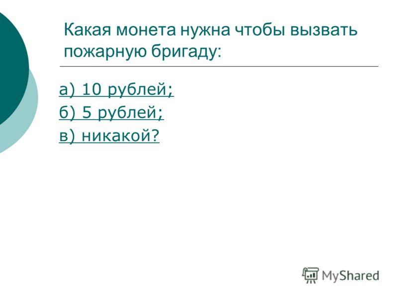 Какая монета нужна чтобы вызвать пожарную бригаду: а) 10 рублей; б) 5 рублей; в) никакой?
