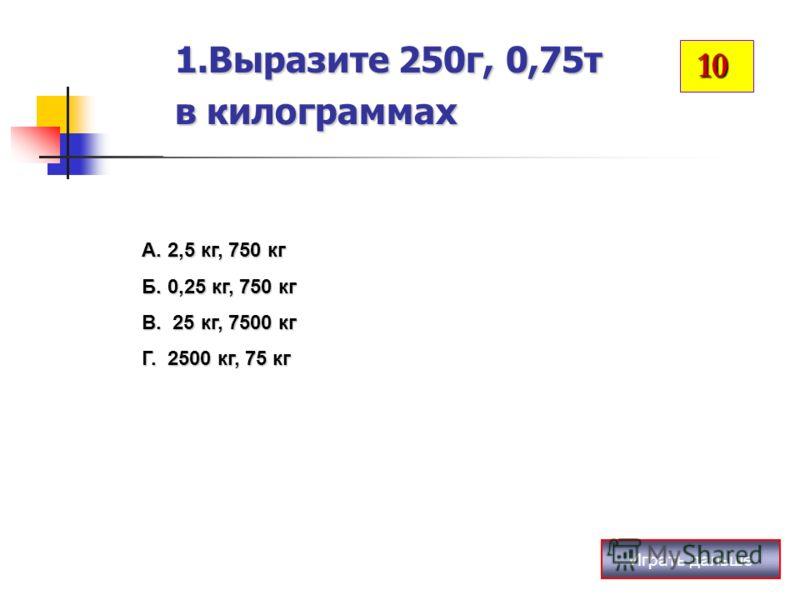 1.Выразите 250г, 0,75т в килограммах Играть дальше А. 2,5 кг, 750 кг Б. 0,25 кг, 750 кг В. 25 кг, 7500 кг Г. 2500 кг, 75 кг 10 10