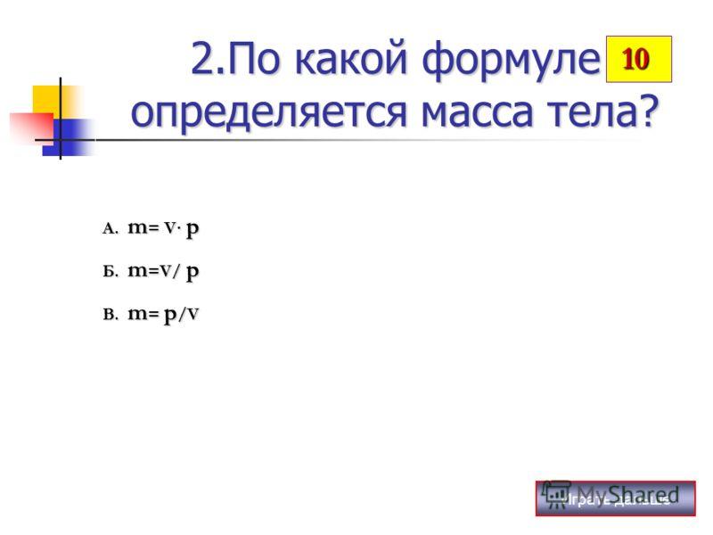 Играть дальше 2.По какой формуле определяется масса тела? А. m = V· p Б. m =V/ p В. m = p /V 10 10
