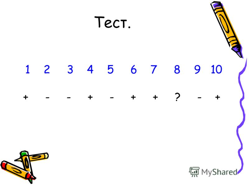 Тест. 1 2 3 4 5 6 7 8 9 10 + - - + - + + ? - +