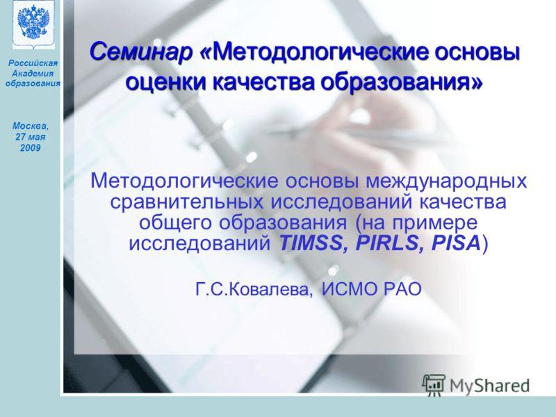 Москва, 27 мая 2009 Российская Академия образования Семинар «Методологические основы оценки качества образования» Методологические основы международных сравнительных исследований качества общего образования (на примере исследований TIMSS, PIRLS, PISA