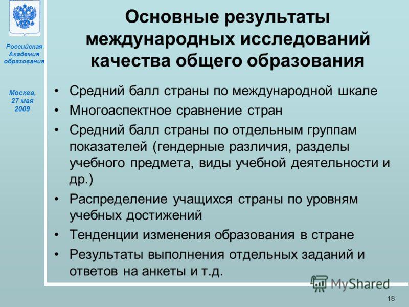 Российская Академия образования Москва, 27 мая 2009 18 Основные результаты международных исследований качества общего образования Средний балл страны по международной шкале Многоаспектное сравнение стран Средний балл страны по отдельным группам показ