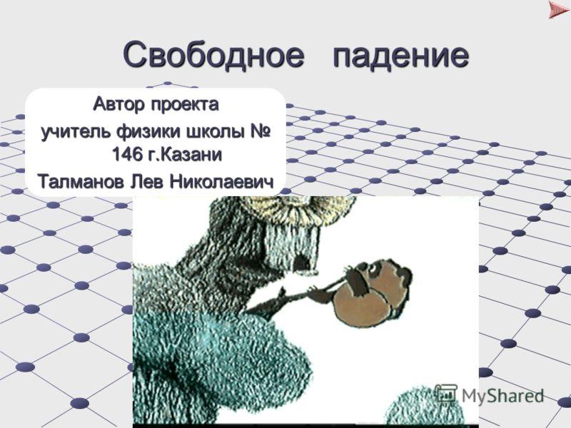 Свободное падение Свободное падение Автор проекта учитель физики школы 146 г.Казани Талманов Лев Николаевич