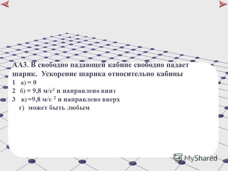 АA3. В свободно падающей кабине свободно падает шарик. Ускорение шарика относительно кабины 1 а) = 0 2 б) = 9,8 м/c 2 и направлено вниз 3 в) =9,8 м/c 2 и направлено вверх г) может быть любым