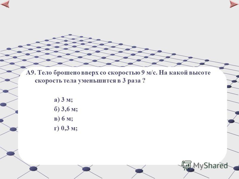 А9. Тело брошено вверх со скоростью 9 м/с. На какой высоте скорость тела уменьшится в 3 раза ? а) 3 м; б) 3,6 м; в) 6 м; г) 0,3 м;