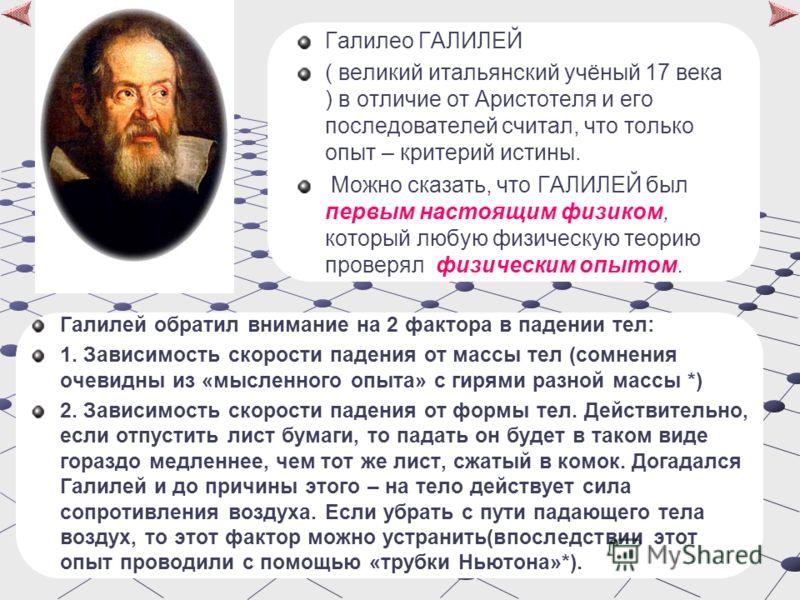 Галилео ГАЛИЛЕЙ ( великий итальянский учёный 17 века ) в отличие от Аристотеля и его последователей считал, что только опыт – критерий истины. Можно сказать, что ГАЛИЛЕЙ был первым настоящим физиком, который любую физическую теорию проверял физически