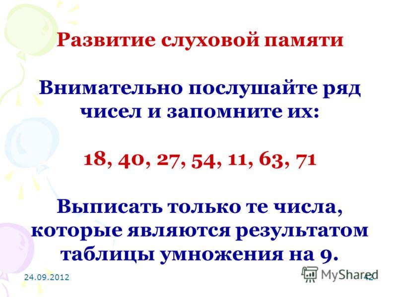 24.09.201242 Развитие слуховой памяти Внимательно послушайте ряд чисел и запомните их: 18, 40, 27, 54, 11, 63, 71 Выписать только те числа, которые являются результатом таблицы умножения на 9.