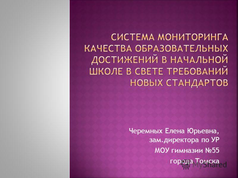 Черемных Елена Юрьевна, зам.директора по УР МОУ гимназии 55 города Томска
