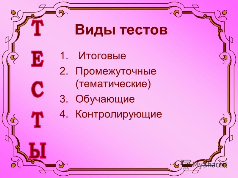 Виды тестов 1. Итоговые 2.Промежуточные (тематические) 3.Обучающие 4.Контролирующие