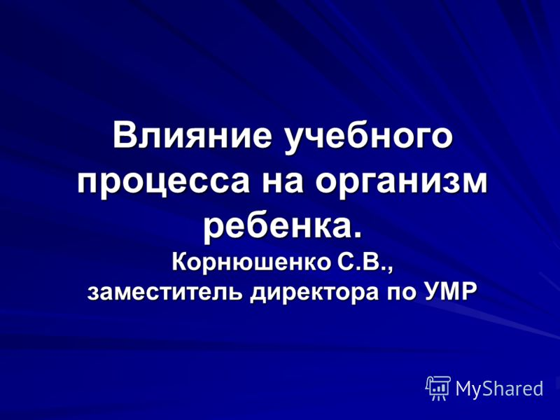 Влияние учебного процесса на организм ребенка. Корнюшенко С.В., заместитель директора по УМР
