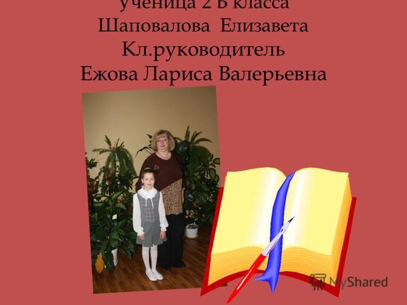 Ученица 2 Б класса Шаповалова Елизавета Кл.руководитель Ежова Лариса Валерьевна