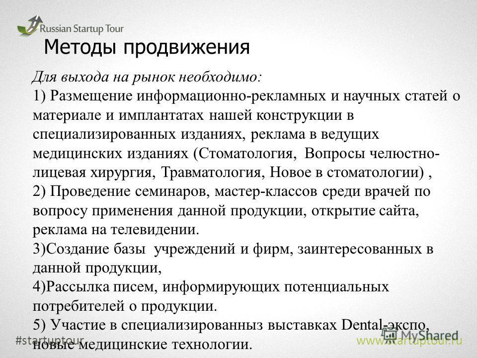 Методы продвижения #startuptour www.startuptour.ru Для выхода на рынок необходимо: 1) Размещение информационно-рекламных и научных статей о материале и имплантатах нашей конструкции в специализированных изданиях, реклама в ведущих медицинских издания