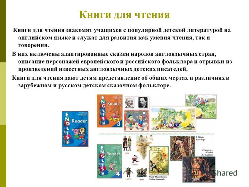 Книги для чтения Книги для чтения знакомят учащихся с популярной детской литературой на английском языке и служат для развития как умения чтения, так и говорения. В них включены адаптированные сказки народов англоязычных стран, описание персонажей ев