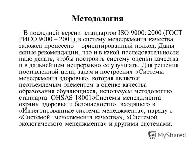 Методология В последней версии стандартов ISO 9000: 2000 (ГОСТ РИСО 9000 – 2001), в систему менеджмента качества заложен процессно – ориентированный подход. Даны ясные рекомендации, что и в какой последовательности надо делать, чтобы построить систем