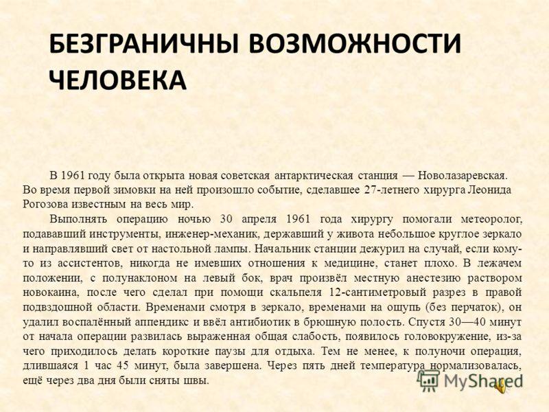 БЕЗГРАНИЧНЫ ВОЗМОЖНОСТИ ЧЕЛОВЕКА В 1961 году была открыта новая советская антарктическая станция Новолазаревская. Во время первой зимовки на ней произошло событие, сделавшее 27-летнего хирурга Леонида Рогозова известным на весь мир. Выполнять операци
