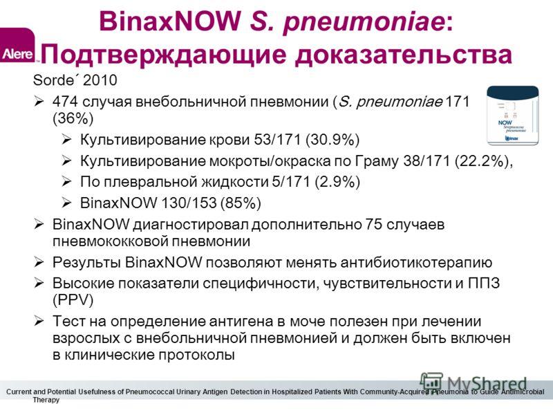 BinaxNOW S. pneumoniae: Подтверждающие доказательства Sorde´ 2010 474 случая внебольничной пневмонии (S. pneumoniae 171 (36%) Культивирование крови 53/171 (30.9%) Культивирование мокроты/окраска по Граму 38/171 (22.2%), По плевральной жидкости 5/171