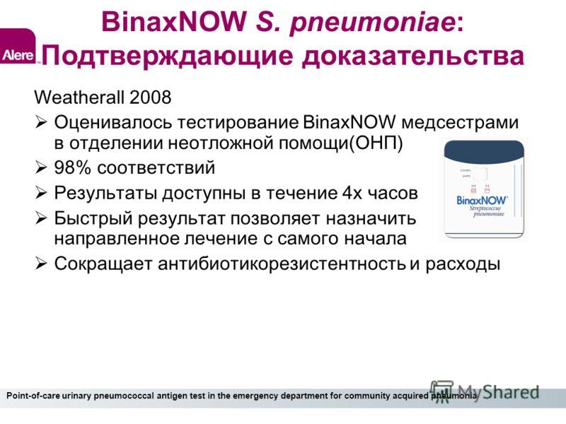 BinaxNOW S. pneumoniae: Подтверждающие доказательства Weatherall 2008 Оценивалось тестирование BinaxNOW медсестрами в отделении неотложной помощи(ОНП) 98% соответствий Результаты доступны в течение 4х часов Быстрый результат позволяет назначить напра