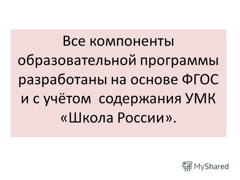 Все компоненты образовательной программы разработаны на основе ФГОС и с учётом содержания УМК «Школа России».