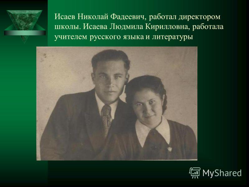Исаев Николай Фадеевич, работал директором школы. Исаева Людмила Кирилловна, работала учителем русского языка и литературы