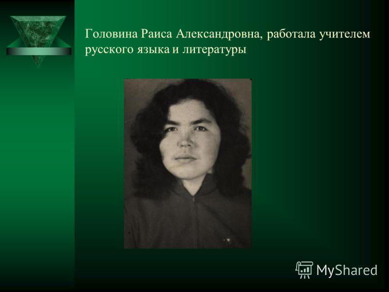 Головина Раиса Александровна, работала учителем русского языка и литературы