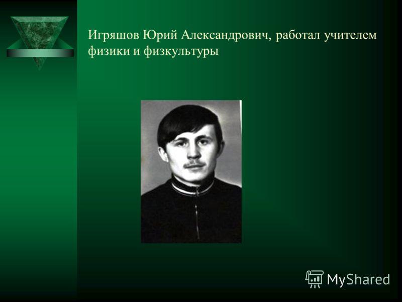 Игряшов Юрий Александрович, работал учителем физики и физкультуры