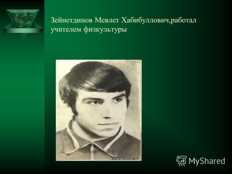 Зейнетдинов Мевлет Хабибуллович,работал учителем физкультуры