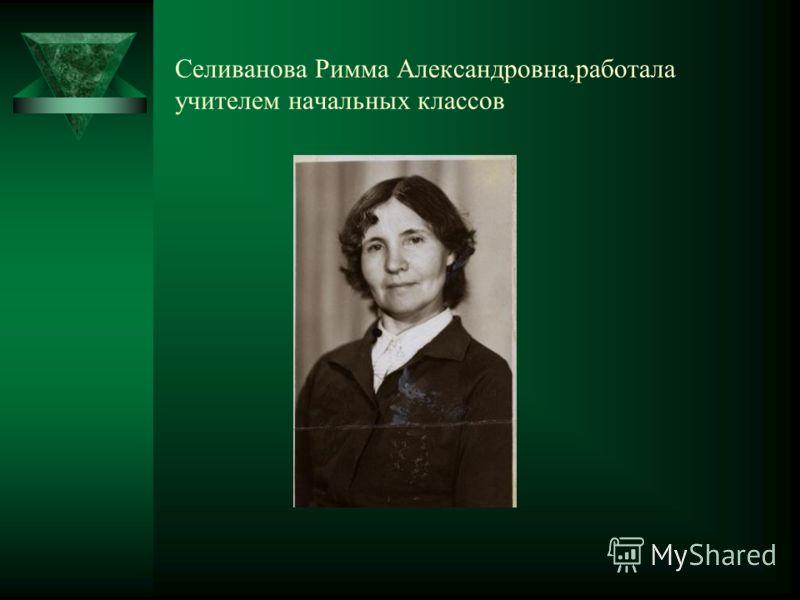 Селиванова Римма Александровна,работала учителем начальных классов