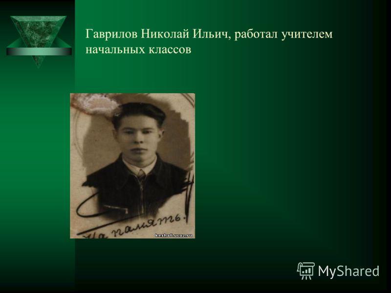 Гаврилов Николай Ильич, работал учителем начальных классов