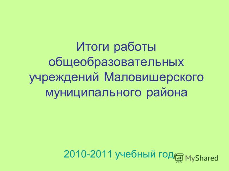 Итоги работы общеобразовательных учреждений Маловишерского муниципального района 2010-2011 учебный год