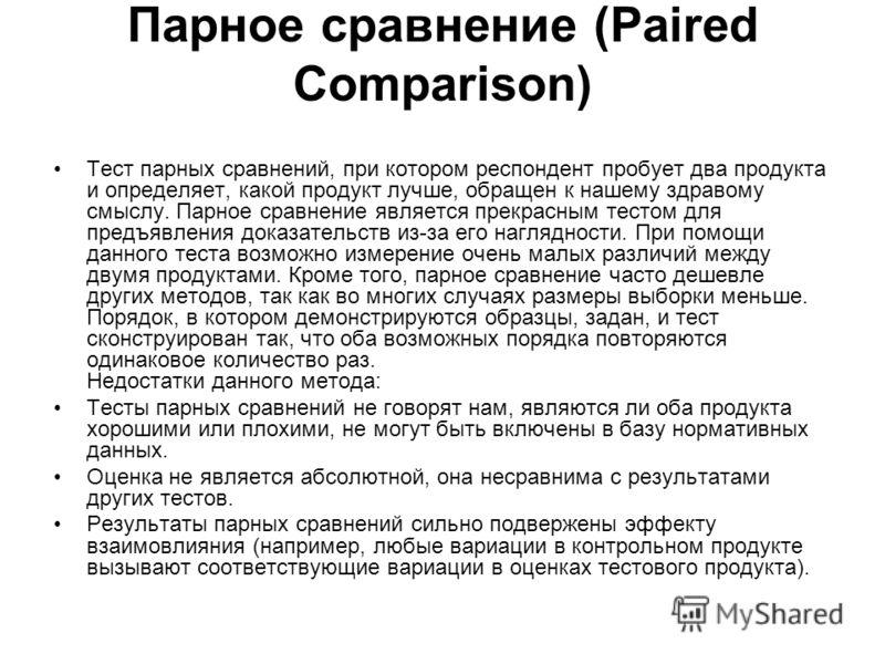 Парное сравнение (Paired Comparison) Тест парных сравнений, при котором респондент пробует два продукта и определяет, какой продукт лучше, обращен к нашему здравому смыслу. Парное сравнение является прекрасным тестом для предъявления доказательств из