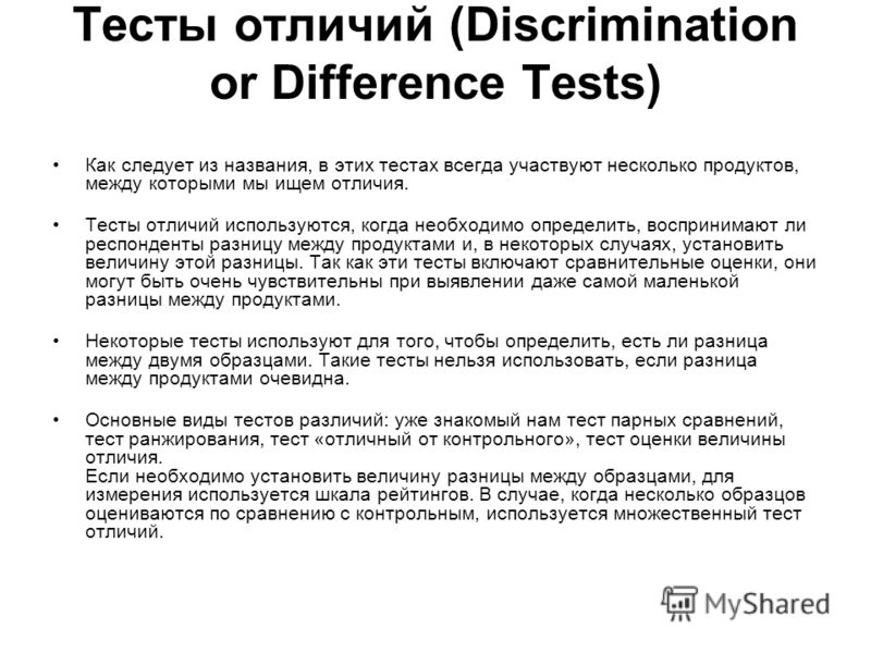 Тесты отличий (Discrimination or Difference Tests) Как следует из названия, в этих тестах всегда участвуют несколько продуктов, между которыми мы ищем отличия. Тесты отличий используются, когда необходимо определить, воспринимают ли респонденты разни