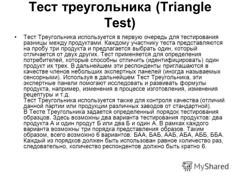 Тест треугольника (Triangle Test) Тест Треугольника используется в первую очередь для тестирования разницы между продуктами. Каждому участнику теста представляются на пробу три продукта и предлагается выбрать один, который отличается от двух других.