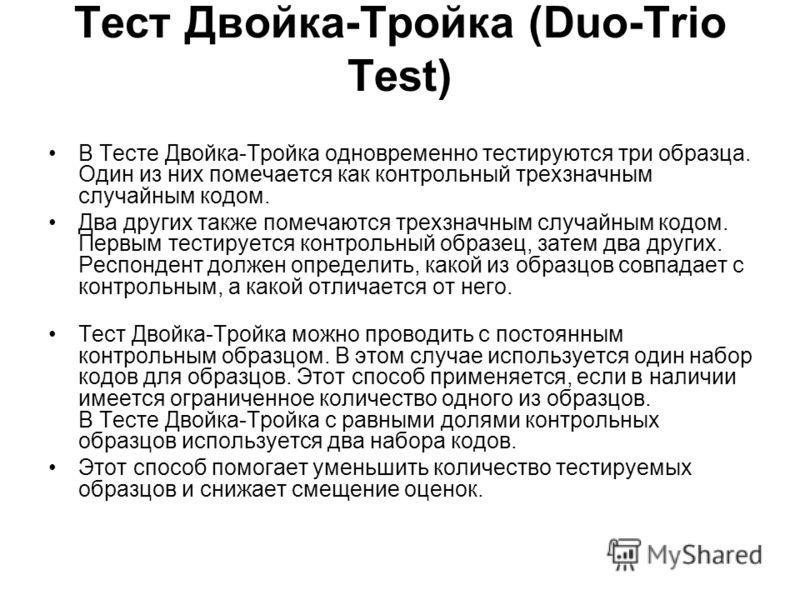 Тест Двойка-Тройка (Duo-Trio Test) В Тесте Двойка-Тройка одновременно тестируются три образца. Один из них помечается как контрольный трехзначным случайным кодом. Два других также помечаются трехзначным случайным кодом. Первым тестируется контрольный