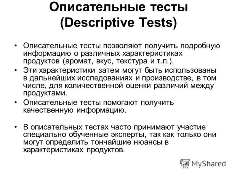 Описательные тесты (Descriptive Tests) Описательные тесты позволяют получить подробную информацию о различных характеристиках продуктов (аромат, вкус, текстура и т.п.). Эти характеристики затем могут быть использованы в дальнейших исследованиях и про