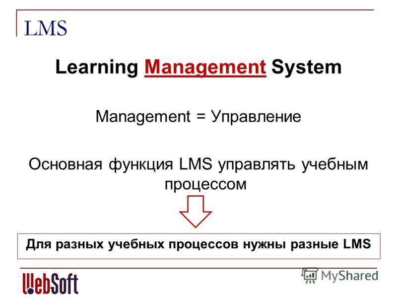 LMS Learning Management System Management = Управление Основная функция LMS управлять учебным процессом Для разных учебных процессов нужны разные LMS
