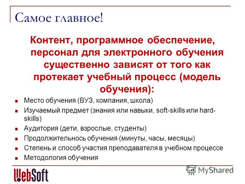 Самое главное! Контент, программное обеспечение, персонал для электронного обучения существенно зависят от того как протекает учебный процесс (модель обучения): Место обучения (ВУЗ, компания, школа) Изучаемый предмет (знания или навыки, soft-skills и