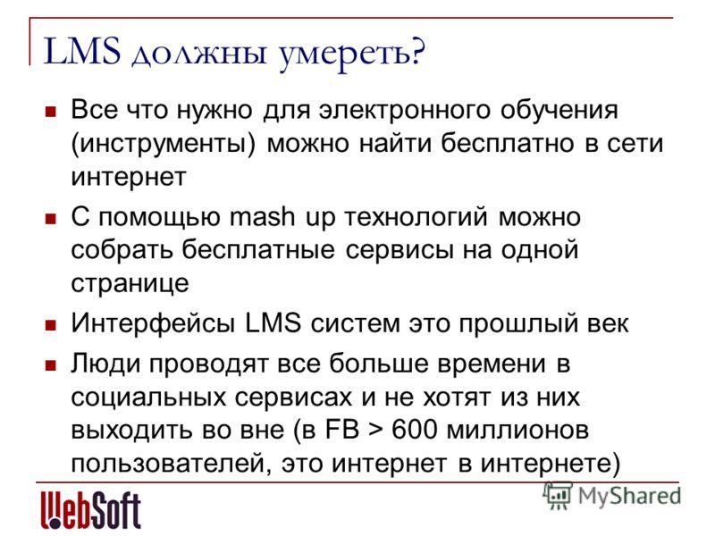 LMS должны умереть? Все что нужно для электронного обучения (инструменты) можно найти бесплатно в сети интернет С помощью mash up технологий можно собрать бесплатные сервисы на одной странице Интерфейсы LMS систем это прошлый век Люди проводят все бо