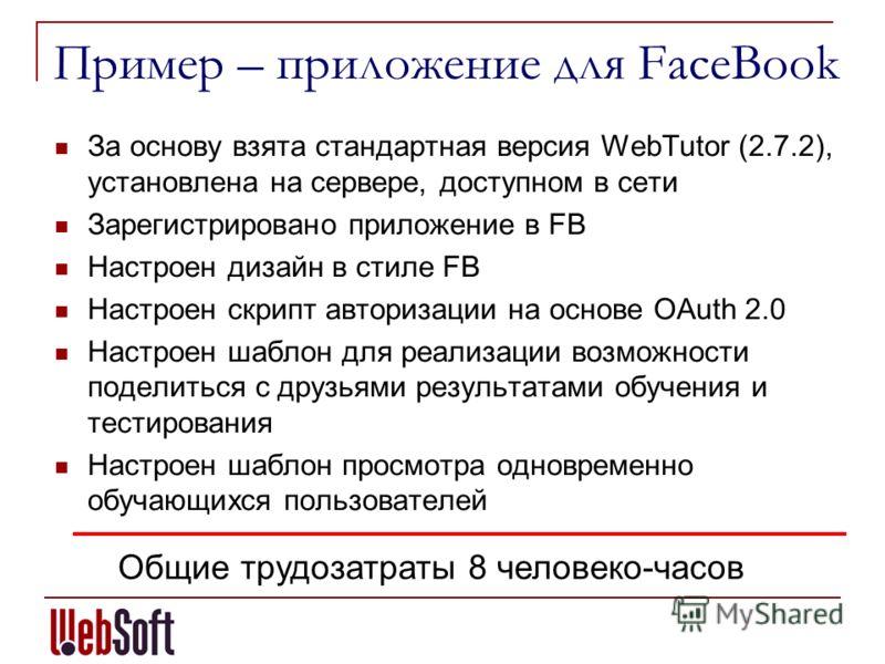 Пример – приложение для FaceBook За основу взята стандартная версия WebTutor (2.7.2), установлена на сервере, доступном в сети Зарегистрировано приложение в FB Настроен дизайн в стиле FB Настроен скрипт авторизации на основе OAuth 2.0 Настроен шаблон