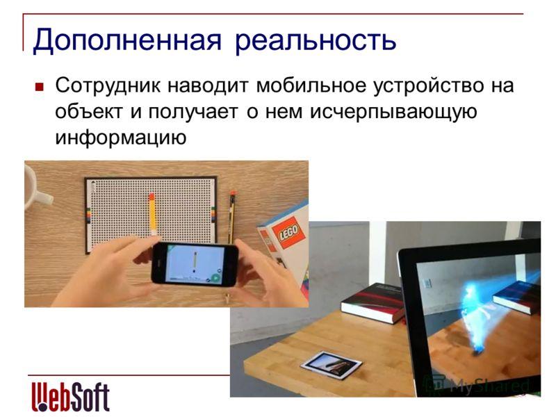Дополненная реальность Сотрудник наводит мобильное устройство на объект и получает о нем исчерпывающую информацию